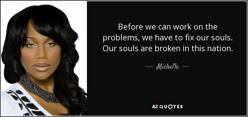 Before we can work on the problems, we have to fix our souls. Our souls are broken in this nation. - Michel'le