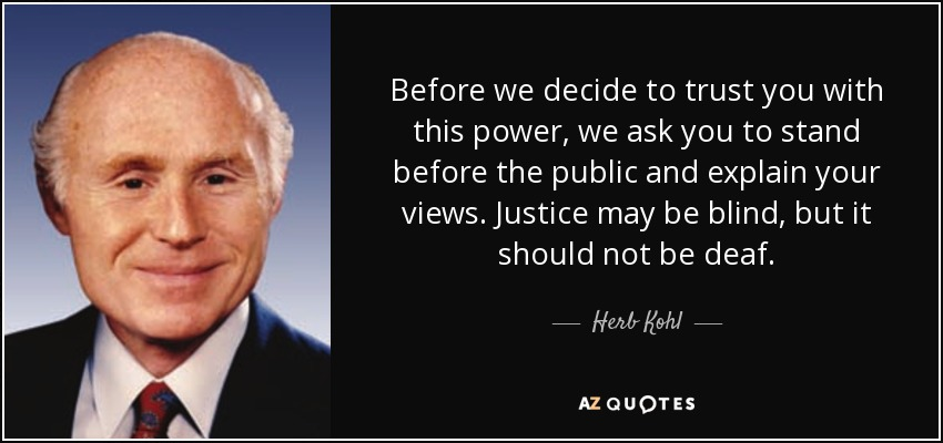 Before we decide to trust you with this power, we ask you to stand before the public and explain your views. Justice may be blind, but it should not be deaf. - Herb Kohl