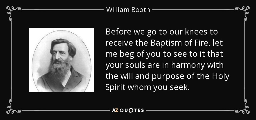 Before we go to our knees to receive the Baptism of Fire, let me beg of you to see to it that your souls are in harmony with the will and purpose of the Holy Spirit whom you seek. - William Booth