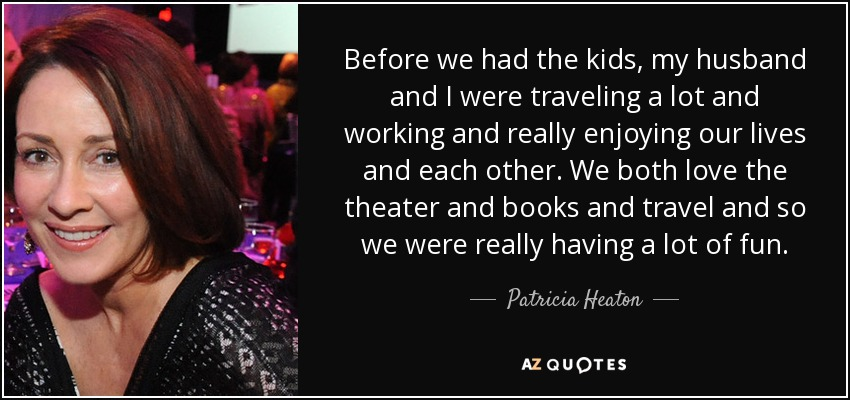 Before we had the kids, my husband and I were traveling a lot and working and really enjoying our lives and each other. We both love the theater and books and travel and so we were really having a lot of fun. - Patricia Heaton