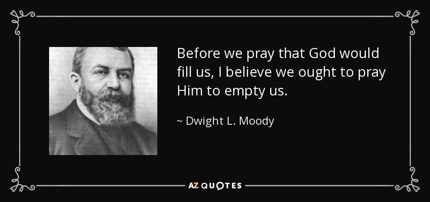 Before we pray that God would fill us, I believe we ought to pray Him to empty us. - Dwight L. Moody