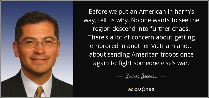 Before we put an American in harm's way, tell us why. No one wants to see the region descend into further chaos. There's a lot of concern about getting embroiled in another Vietnam and ... about sending American troops once again to fight someone else's war. - Xavier Becerra