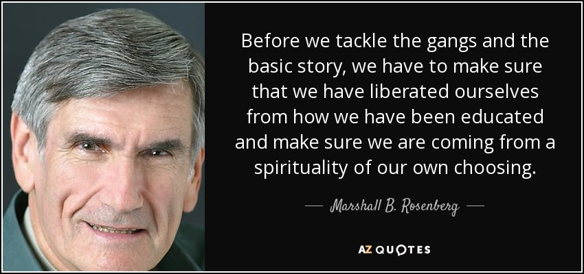 Before we tackle the gangs and the basic story, we have to make sure that we have liberated ourselves from how we have been educated and make sure we are coming from a spirituality of our own choosing. - Marshall B. Rosenberg