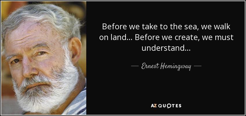 Before we take to the sea, we walk on land. . . Before we create, we must understand. . . - Ernest Hemingway