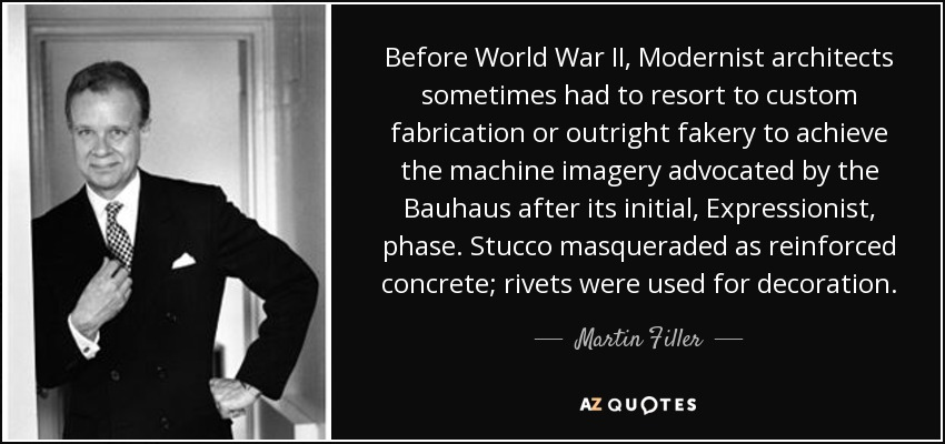 Before World War II, Modernist architects sometimes had to resort to custom fabrication or outright fakery to achieve the machine imagery advocated by the Bauhaus after its initial, Expressionist, phase. Stucco masqueraded as reinforced concrete; rivets were used for decoration. - Martin Filler