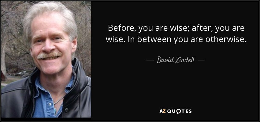 Before, you are wise; after, you are wise. In between you are otherwise - David Zindell