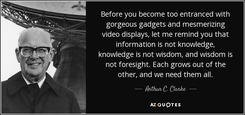 Before you become too entranced with gorgeous gadgets and mesmerizing video displays, let me remind you that information is not knowledge, knowledge is not wisdom, and wisdom is not foresight. Each grows out of the other, and we need them all. - Arthur C. Clarke
