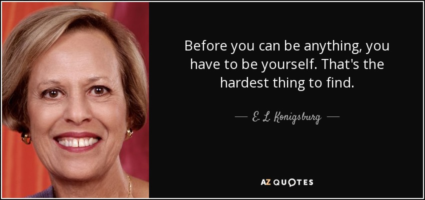 Before you can be anything, you have to be yourself. That's the hardest thing to find. - E. L. Konigsburg