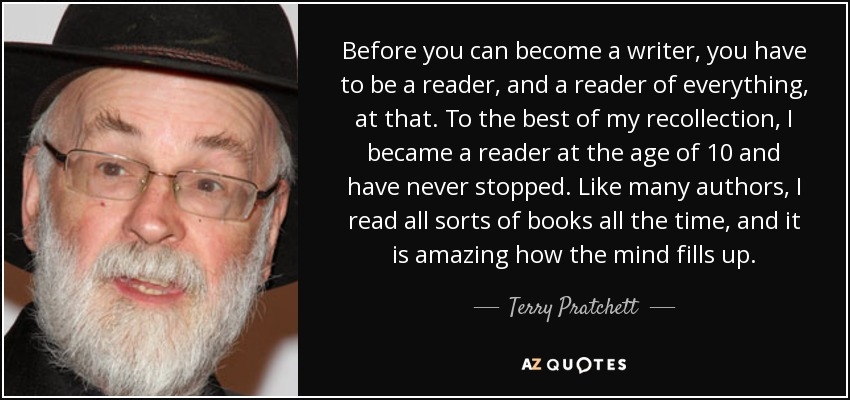 Before you can become a writer, you have to be a reader, and a reader of everything, at that. To the best of my recollection, I became a reader at the age of 10 and have never stopped. Like many authors, I read all sorts of books all the time, and it is amazing how the mind fills up. - Terry Pratchett