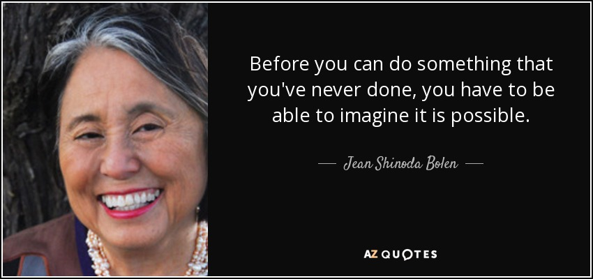 Before you can do something that you've never done, you have to be able to imagine it is possible. - Jean Shinoda Bolen