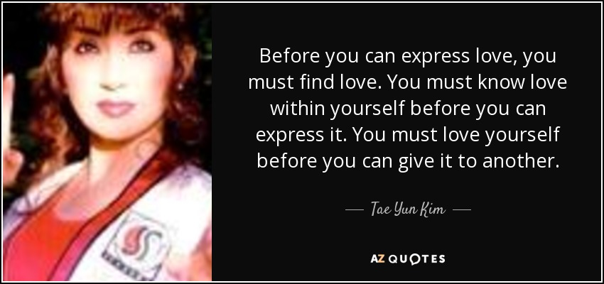 Before you can express love, you must find love. You must know love within yourself before you can express it. You must love yourself before you can give it to another. - Tae Yun Kim