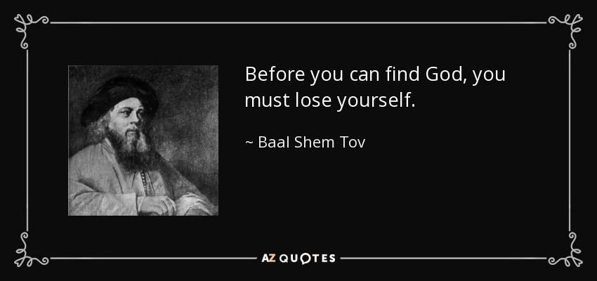 Before you can find God, you must lose yourself. - Baal Shem Tov