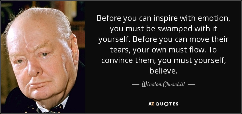 Before you can inspire with emotion, you must be swamped with it yourself. Before you can move their tears, your own must flow. To convince them, you must yourself, believe. - Winston Churchill