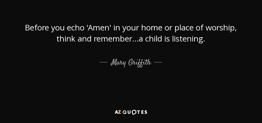 Before you echo 'Amen' in your home or place of worship, think and remember...a child is listening. - Mary Griffith