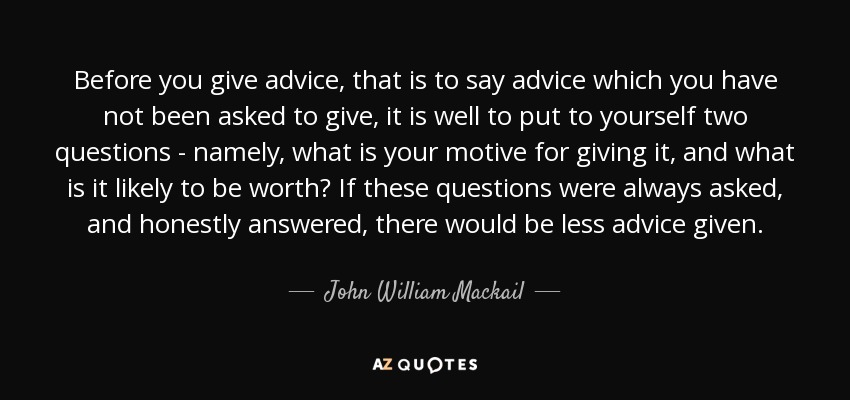 Before you give advice, that is to say advice which you have not been asked to give, it is well to put to yourself two questions - namely, what is your motive for giving it, and what is it likely to be worth? If these questions were always asked, and honestly answered, there would be less advice given. - John William Mackail