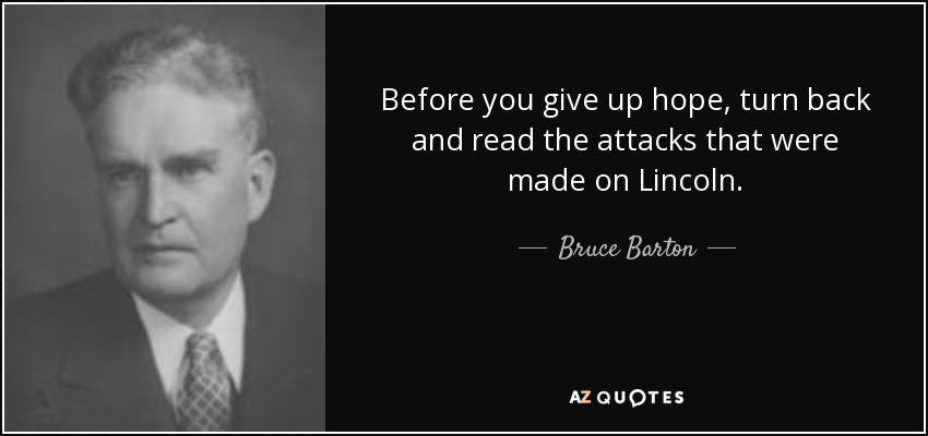 Before you give up hope, turn back and read the attacks that were made on Lincoln. - Bruce Barton