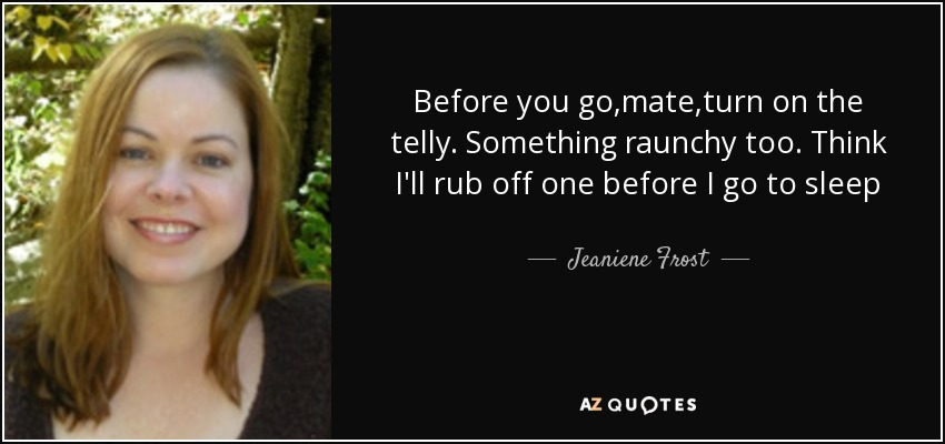 Before you go,mate,turn on the telly. Something raunchy too. Think I'll rub off one before I go to sleep - Jeaniene Frost