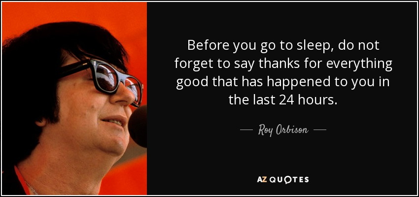 Before you go to sleep, do not forget to say thanks for everything good that has happened to you in the last 24 hours. - Roy Orbison