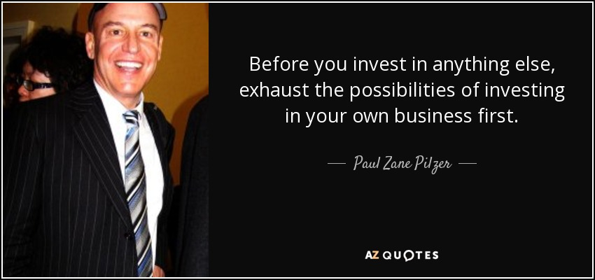 Before you invest in anything else, exhaust the possibilities of investing in your own business first. - Paul Zane Pilzer