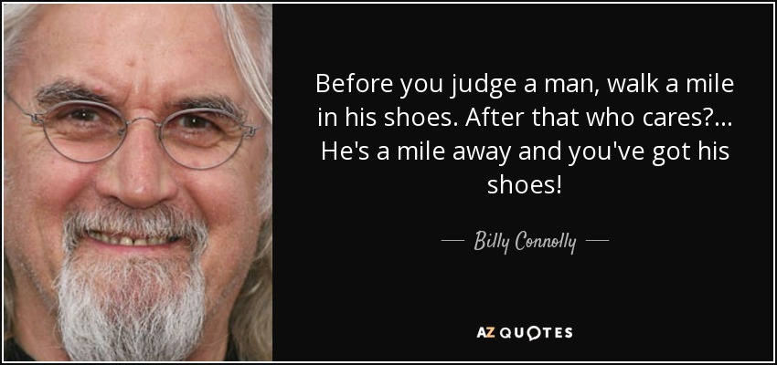 Before you judge a man, walk a mile in his shoes. After that who cares?... He's a mile away and you've got his shoes! - Billy Connolly