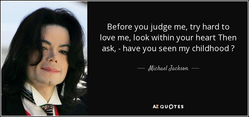 Before you judge me , try hard to love me , look within your heart Then ask , - have you seen my childhood ? - Michael Jackson