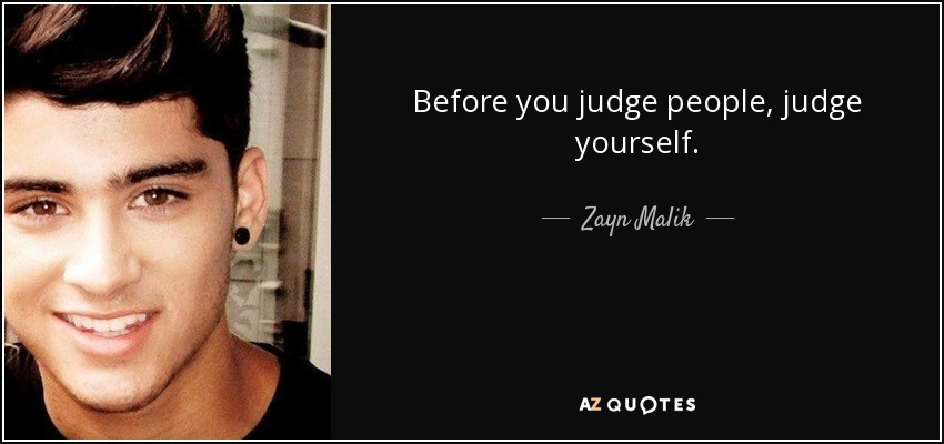 Before you judge people, judge yourself. - Zayn Malik