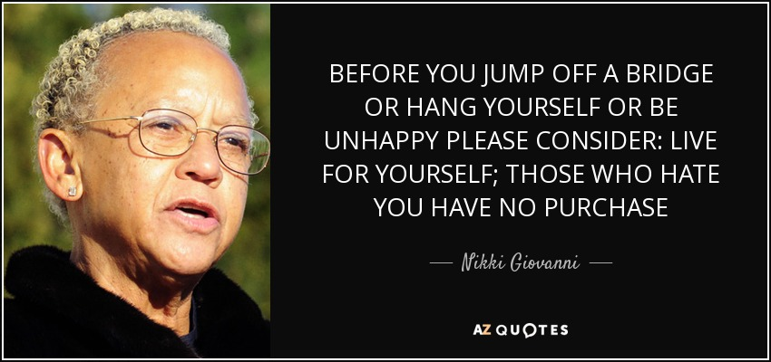 BEFORE YOU JUMP OFF A BRIDGE OR HANG YOURSELF OR BE UNHAPPY PLEASE CONSIDER: LIVE FOR YOURSELF; THOSE WHO HATE YOU HAVE NO PURCHASE - Nikki Giovanni