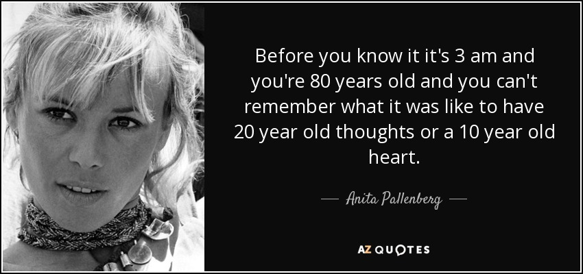 Before you know it it's 3 am and you're 80 years old and you can't remember what it was like to have 20 year old thoughts or a 10 year old heart. - Anita Pallenberg