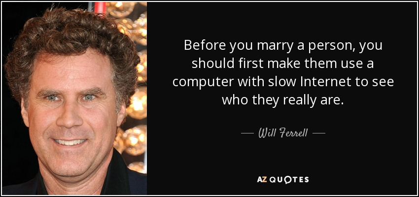 Before you marry a person, you should first make them use a computer with slow Internet to see who they really are. - Will Ferrell