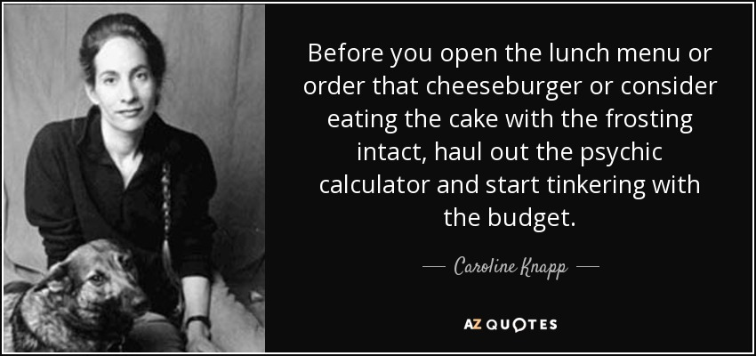 Before you open the lunch menu or order that cheeseburger or consider eating the cake with the frosting intact, haul out the psychic calculator and start tinkering with the budget. - Caroline Knapp