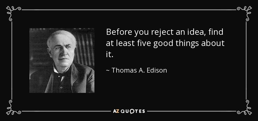 Before you reject an idea, find at least five good things about it. - Thomas A. Edison
