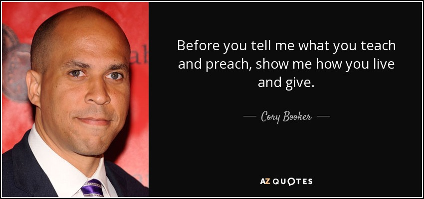 Before you tell me what you teach and preach, show me how you live and give. - Cory Booker