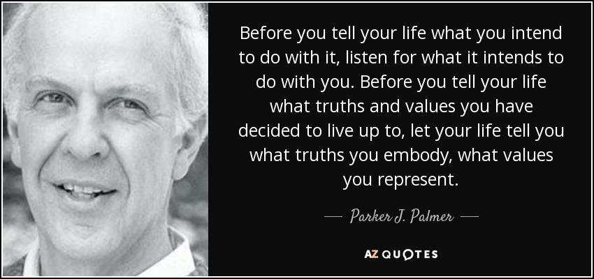 Before you tell your life what you intend to do with it, listen for what it intends to do with you. Before you tell your life what truths and values you have decided to live up to, let your life tell you what truths you embody, what values you represent. - Parker J. Palmer