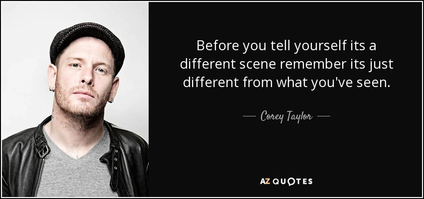 Before you tell yourself its a different scene remember its just different from what you've seen. - Corey Taylor