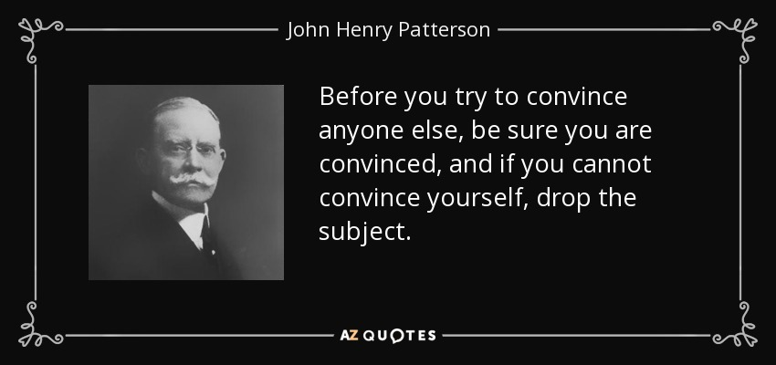 Before you try to convince anyone else, be sure you are convinced, and if you cannot convince yourself, drop the subject. - John Henry Patterson