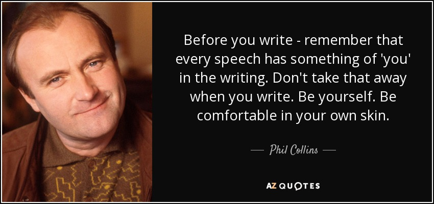 Before you write - remember that every speech has something of 'you' in the writing. Don't take that away when you write. Be yourself. Be comfortable in your own skin. - Phil Collins