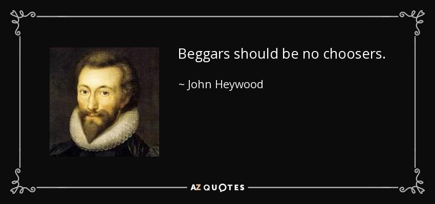 Beggars should be no choosers. - John Heywood