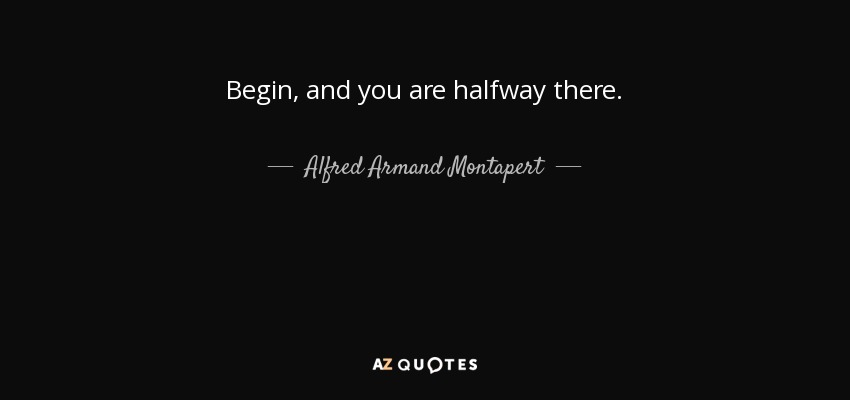 Begin, and you are halfway there. - Alfred Armand Montapert