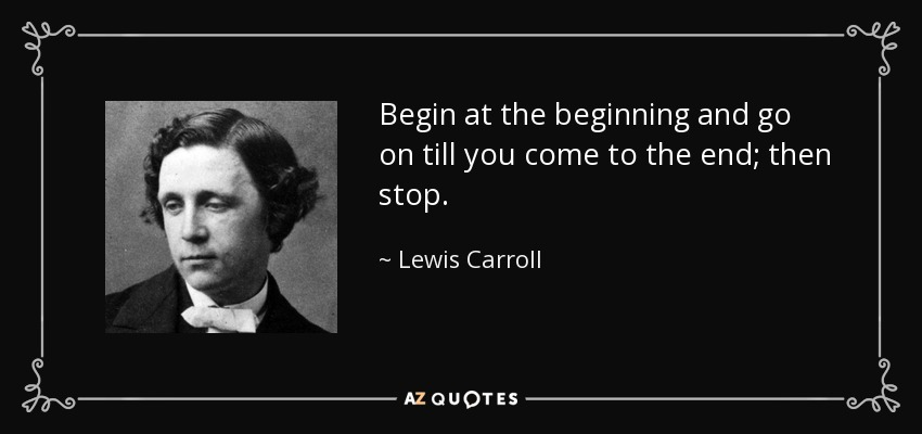 Begin at the beginning and go on till you come to the end; then stop. - Lewis Carroll