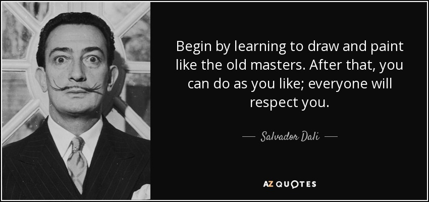 Begin by learning to draw and paint like the old masters. After that, you can do as you like; everyone will respect you. - Salvador Dali