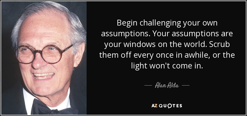 Begin challenging your own assumptions. Your assumptions are your windows on the world. Scrub them off every once in awhile, or the light won't come in. - Alan Alda