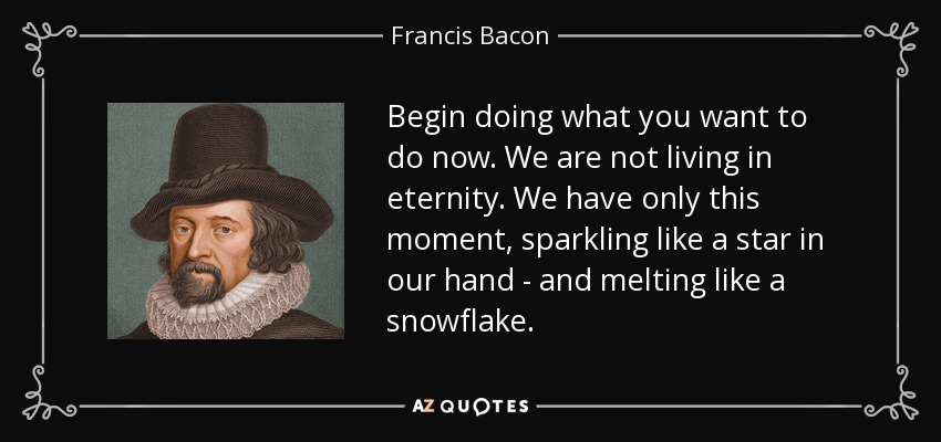 Begin doing what you want to do now. We are not living in eternity. We have only this moment, sparkling like a star in our hand--and melting like a snowflake... - Francis Bacon