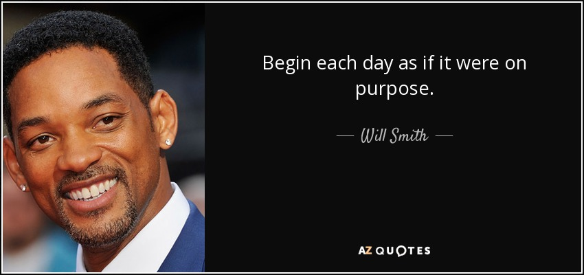Begin each day as if it were on purpose. - Will Smith
