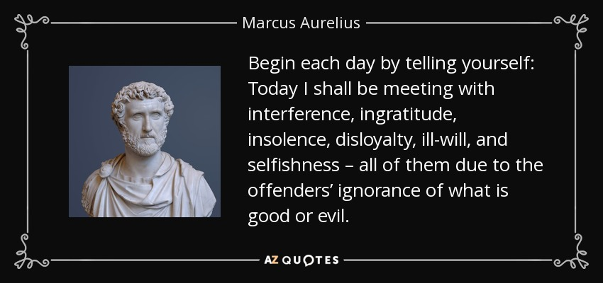 Begin each day by telling yourself: Today I shall be meeting with interference, ingratitude, insolence, disloyalty, ill-will, and selfishness – all of them due to the offenders' ignorance of what is good or evil. - Marcus Aurelius