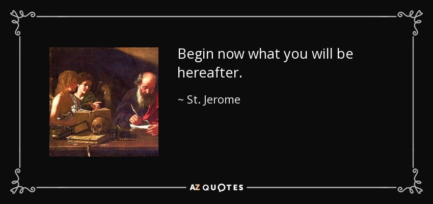 Begin now what you will be hereafter. - St. Jerome