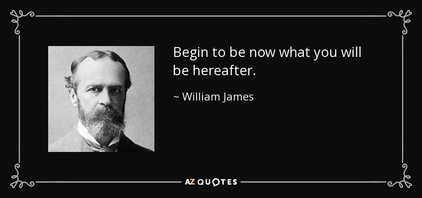 Begin to be now what you will be hereafter. - William James
