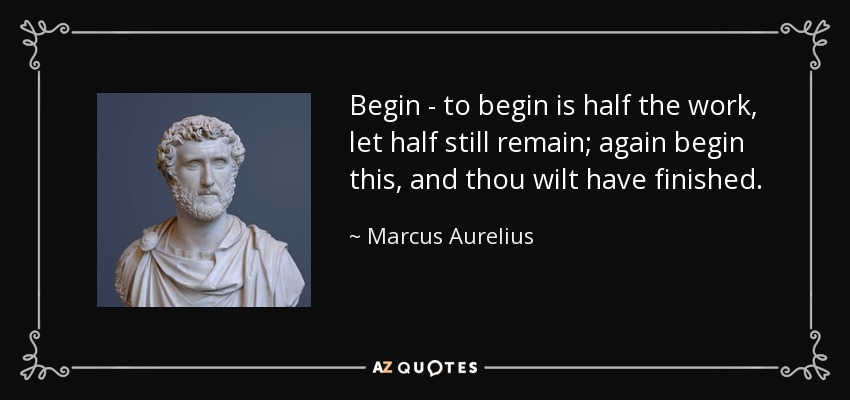 Begin - to begin is half the work, let half still remain; again begin this, and thou wilt have finished. - Marcus Aurelius