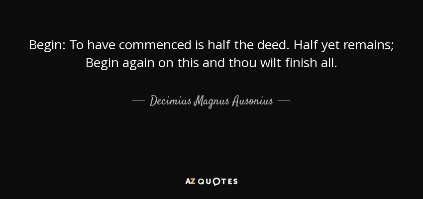 Begin: To have commenced is half the deed. Half yet remains; Begin again on this and thou wilt finish all. - Decimius Magnus Ausonius