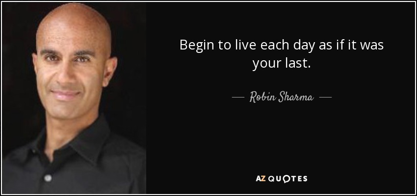 Begin to live each day as if it was your last. - Robin Sharma