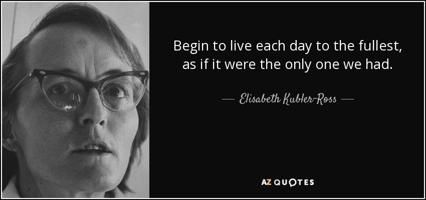 Begin to live each day to the fullest, as if it were the only one we had. - Elisabeth Kubler-Ross